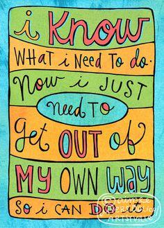 Yo sé lo que tengo que hacer. Ahora sólo tengo que salir de mi propio camino para que yo pueda hacerlo ..
