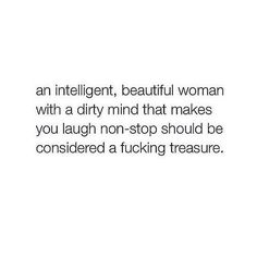 true that! ( an intelligent, beautiful woman with a dirty mind that makes you laugh non-stop )