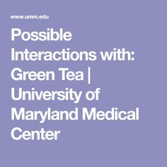 Possible Interactions with: Green Tea   University of Maryland Medical Center