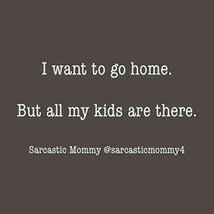 Kinda true at times when raising kids!