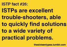 ISTPs are excellent trouble-shooters, able to quickly find solutions to a wide variety of practical problems.