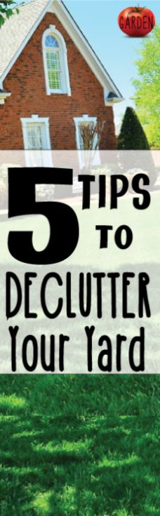 5 tips to help you declutter your yard!  This site is full of great gardening tips and articles.  CLICK now to read and save for later.