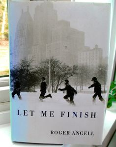Let Me Finish, 2006 Roger Angell