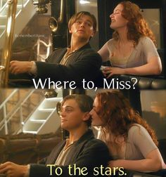 """""""Where to, Miss?"""" """"....To the stars."""" -Titanic"""