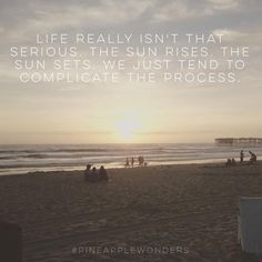 Life really isn't that serious. The sun rises. The sun sets. We just tend to complicate the process. #sunset #lifequotes #life #quotes #beatifulwords #beach #pacificbeach #sandiego #california #pineapplewonders
