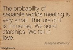 """""""THE PROBABILITY OF SEPARATE WORLDS MEETING IS VERY SMALL. THE LURE OF IT IS IMMENSE. WE SEND STARSHIPS. WE FALL IN LOVE."""""""