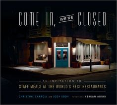 Come In, We're Closed  An Invitation to Staff Meals at the World's Best Restaurants    By: Jody Eddy, Christine Carroll, Foreword Ferran Adria