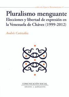Pluralismo menguante : elecciones y libertad de expresión en la Venezuela de Chávez (1999-2012) / Andrés Cañizález