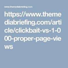 https://www.themediabriefing.com/article/clickbait-vs-1-000-proper-page-views