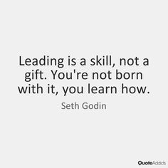 Leading is a skill, not a gift. You're not born with it, you learn how. - Seth Godin #5