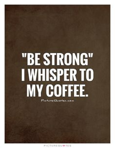 """Be strong"" I whisper to my coffee. Picture Quotes."