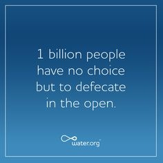 1 billion people have no choice but to defecate in the open.   #toiletswin   More at ToiletDay.org   Water.org