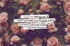 """arabic.. """"Nobody has a rosy life, or an empty heart or a head that weighs light because it has no burdens,but there are those who seek God and smile.Al hamdu le Allah always and forever"""""""