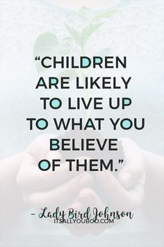 """""""Children are likely to live up to what you believe of them"""" — Lady Bird Johnson. Happy Teacher's Appreciation! Click here for 60 teacher's appreciation quotes and sayings. #TeachersDay #TeachersDay2019 #HappyTeacherDay #Teachers #BacktoSchool #TeachersWeek #Classroom #ThankYouQuotes #Appreciation #TeachersGifts #GiftsForTeachers #TeachersDayGifts #ThankYouTeacher #TeacherGiftIdeas #BackToSchool #TeacherGift #BestTeacher #QuotesToLiveBy #QuotesToRemember #InspirationalQuotes"""