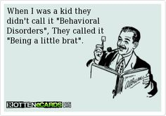 """When I was a kid they didn't call it """"Behavioral Disorders"""", They called it """"Being a little brat""""."""