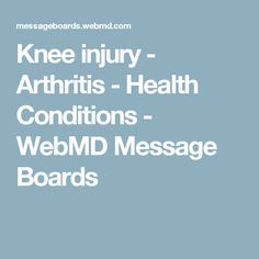 Knee injury - Arthritis - Health Conditions - WebMD Message Boards
