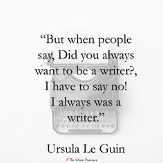 """But when people say, Did you always want to be a writer? I have to say no! I always was a writer."" Ursula Le Guin"