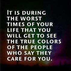 It is during the worst times of your life that you will get to see the true colours of the people who say they care for you.