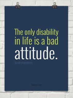 The only disability in life is a bad attitude. - Scott Hamilton