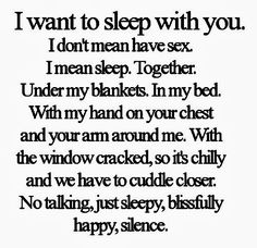 I want to sleep with you. I don't mean have sex. I mean sleep together. Under my blankets. In my bed, With my hand on your chest and your arm around me. With the window cracked, so it's chilly and we have to cuddle closer. No talking, just sleep, blissfully happy, silence. #relationships #quotes