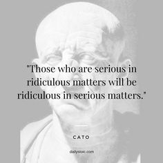 """Those who are serious in ridiculous matters will be ridiculous in serious matters."" - Cato The Elder Serious Quotes, Crazy Quotes, True Quotes, Quotes Quotes, Cato The Elder, Stoicism Quotes, Dad Advice, Words With Friends, New Beginning Quotes"