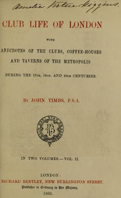 Club life of London : with anecdotes of the clubs, coffee-houses and taverns of the metropolis during the 17th, 18th and 19th centuries  by Timbs, John, 1801-1875; Timbs, John, 1801-1875. Clubs and club life in London    Published 1866  Topics Clubs, Hotels, traverns, etc, Bars (Drinking establishments), Literary landmarks  SHOW MORE Vol. II