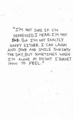 I'm not sure if I'm depressed. I mean, I'm not sad. But I'm not exactly happy either. I can laugh and joke and smile during the day, but sometimes when I'm alone at night I forget how to feel.