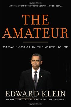 The Amateur: Barack Obama in the White House, Edward Klein >> Obama's toxic combination of incompetence and arrogance has run our nation and his presidency off the rails.  ''Obama was both completely inexperienced and ideologically far to the left of most Americans when he entered the White House,'' says Klein. ''And he was so arrogant that he didn't even know what he didn't know.''