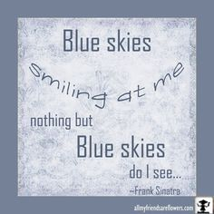 Blue skies Smiling at me nothing but Blue skies do I see...Frank Sinatra