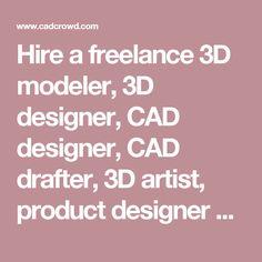 Hire a freelance 3D modeler, 3D designer, CAD designer, CAD drafter, 3D artist, product designer or prototype designer