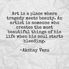 Art is a place where tragedy meets beauty. An artist is someone who creates the most beautiful things of his life when his soul starts bleeding.  -Akshay Vasu