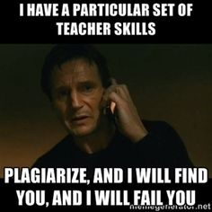 I have a particular set of teacher skills Plagiarize, and I will find you, and I will fail you | liam neeson taken