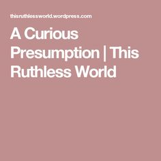 A Curious Presumption | This Ruthless World