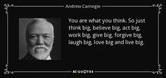 "Discover Andrew Carnegie famous and rare quotes. Share inspirational quotes by Andrew Carnegie and quotations about giving and wealth. ""You are what you think. So just think..."""