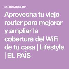 Aprovecha tu viejo router para mejorar y ampliar la cobertura del WiFi de tu casa | Lifestyle | EL PAÍS