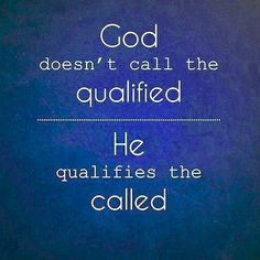 God doesn't call the qualified; He qualifies the called. This is my life quote right now. I'm not qualified but God doesn't care, He loves me just the way I am.