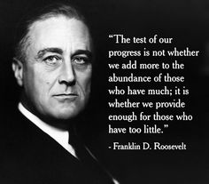 The Test of Our Progress Is Not Whether We Add More to the Abundance of Those Who Have Much It Is Whether We Provide Enough for Those Who Have Too Little Franklin D Roosevelt True Words Fdr Quotes, Political Quotes, Quotable Quotes, Famous Quotes, Wisdom Quotes, Life Quotes, Government Quotes, Famous Historical Quotes, Poster Quotes