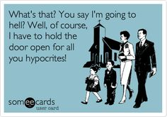 Atheism, Religion, God is Imaginary, Hell, ecard. What's that? You say I'm going to hell? Well, of course, I have to hold the door open for all you hypocrites!