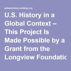 U.S. History in a Global Context – This Project Is Made Possible by a Grant from the Longview Foundation