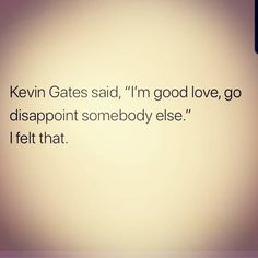 I'm good love, go disappoint somebody else Sad Love Quotes, Real Talk Quotes, Mood Quotes, Poetry Quotes, True Quotes, Quotes To Live By, Kevin Gates Quotes, Meaningful Quotes, Inspirational Quotes