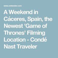 A Weekend in Cáceres, Spain, the Newest 'Game of Thrones' Filming Location - Condé Nast Traveler