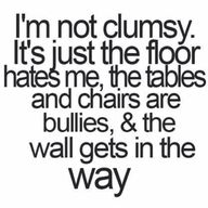 I Am Clumsy.  The Floor Doesn't Hate Me And The Chairs Are Not Bullies.  However, The Wall Does Get In The Way!!