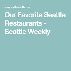 Our Favorite Seattle Restaurants - Seattle Weekly
