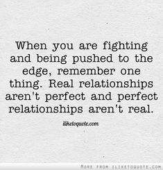 When you are fighting and being pushed to the edge, remember one thing. Real relationships aren't perfect and perfect relationships aren't real.  If you find that person who still loves you and is willing to make it work after they've seen you at your worst, you've found love.  It's your choice whether or not to accept it and reciprocate.