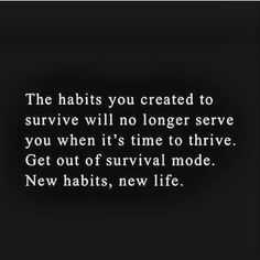 The habits you created to survive will no longer serve you when it's time to thrive. Get out of survival mode. New habits, new life. Life Quotes Love, Great Quotes, Quotes To Live By, Me Quotes, Motivational Quotes, Inspirational Quotes, Bring It On Quotes, Starting Over Quotes, Change Quotes