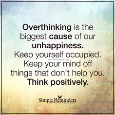 Overthinking is the biggest cause of our unhappiness Overthinking is the biggest cause of our unhappiness. Keep yourself occupied. Keep your mind off things that don't hep you. Think positively. — Unknown Author
