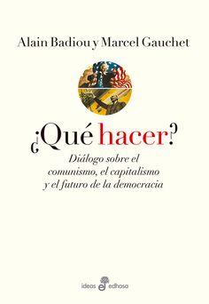 ¿Qué hacer? : el capitalismo, el comunismo y el futuro de la democracia / Alain Badiou y Marcel Gauchet ; coordinado por Martin Duru y Martin Legros ; traducción de Horacio Pons