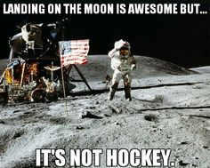Landing on the moon is awesome but .... its not hockey....haha what a strange comparison!