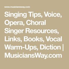 Singing Tips, Voice, Opera, Choral Singer Resources, Links, Books, Vocal Warm-Ups, Diction | MusiciansWay.com