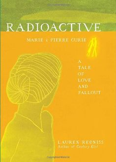 Redniss, Lauren; Radioactive: Marie & Pierre Curie, A Tale of Love and Fallout (2010)